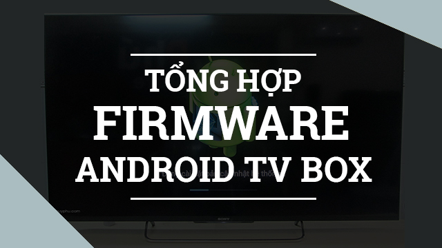 Tổng hợp firmware cho Android TV Box (Update 08/03/2018)